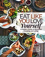 Eat Like You Love Yourself: A Modern Guide to Ayurvedic Cooking and Living