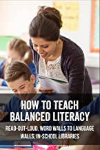 How To Teach Balanced Literacy: Read-Out-Loud, Word Walls To Language Walls, In-School Libraries: Children'S Reading & Wri...