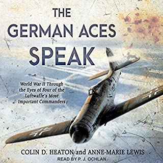 The German Aces Speak     World War II Through the Eyes of Four of the Luftwaffe's Most Important Commanders              By:                                                                                                                                 Anne-Marie Lewis,                                                                                        Jon Guttman,                                                                                        Brigadier General Robin Olds USAF (Ret.),                   and others                          Narrated by:                                                                                                                                 P.J. Ochlan                      Length: 10 hrs and 56 mins     36 ratings     Overall 4.6