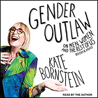 Gender Outlaw     On Men, Women, and the Rest of Us              Written by:                                                                                                                                 Kate Bornstein,                                                                                        S. Bear Bergman                               Narrated by:                                                                                                                                 Kate Bornstein                      Length: 8 hrs and 12 mins     1 rating     Overall 5.0