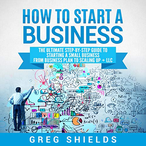 How to Start a Business: The Ultimate Step-by-Step Guide to Starting a Small Business from Business Plan to Scaling Up + LLC audiobook cover art