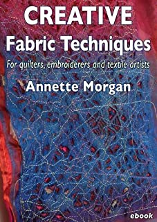 Creative Fabric Techniques: For Quilters, Embroiderers and Textile Artists