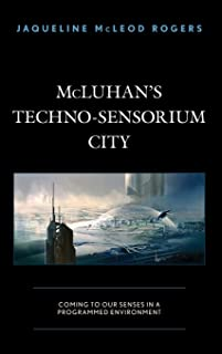 McLuhan's Techno-Sensorium City: Coming to Our Senses in a Programmed Environment