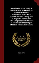 Introduction to the Study of Indian Music; an Attempt to Reconcile Modern Hindustani Music With Ancient Musical Theory and to Propound an Accurate and ... of the Subject of Indian Musical Intonation