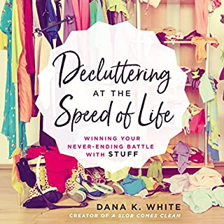 Decluttering at the Speed of Life     Winning Your Never-Ending Battle with Stuff              By:                                                                                                                                 Dana K. White                               Narrated by:                                                                                                                                 Dana K. White                      Length: 6 hrs and 6 mins     58 ratings     Overall 4.6