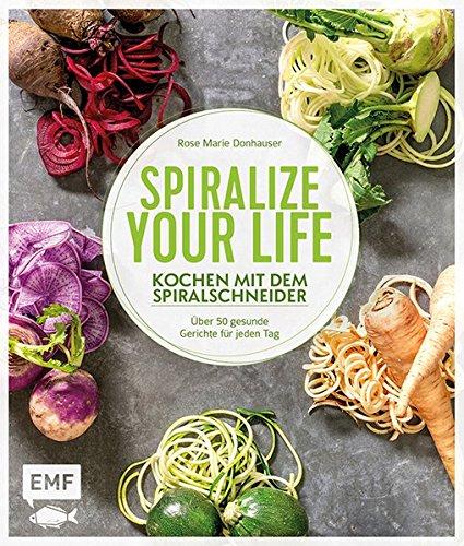 Spiralize your life – Kochen mit dem Spiralschneider: Über 50 gesunde Gerichte für jeden Tag