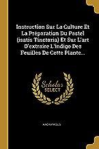 Instruction Sur La Culture Et La Préparation Du Pastel (Isatis Tinctoria) Et Sur l'Art d'Extraire l'Indigo Des Feuilles de...