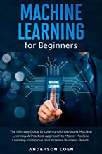 Machine Learning for Beginners: The Ultimate Guide to Learn and Understand Machine Learning – A Practical Approach to Master Machine Learning to Improve and Increase Business Results