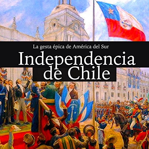 La Independencia de Chile: La gesta épica de América del Sur [Independence of Chile: The Epic Saga of South America] copertina