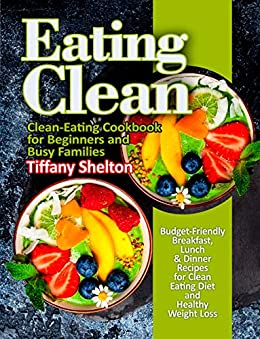 Eating Clean: Budget-Friendly Breakfast, Lunch & Dinner Recipes for Clean Eating Diet and Healthy Weight Loss. Clean-Eating Cookbook for Beginners and Busy Families (eat clean diet