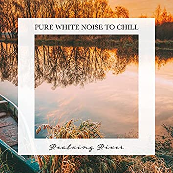 Realxing River: Pure White Noise to Chill