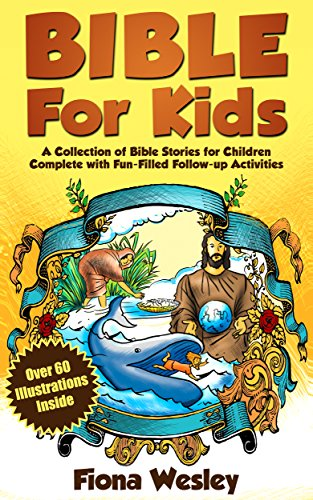 Bible For Kids: A Collection of Bible Stories for Children Complete (Over 60 Illustrated) (With Over 100 Fun-Filled Follow-Up Activities)