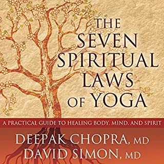 The Seven Spiritual Laws of Yoga     A Practical Guide to Healing Body, Mind, and Spirit              By:                                                                                                                                 Deepak Chopra MD,                                                                                        David Simon MD                               Narrated by:                                                                                                                                 Tom Zingarelli                      Length: 3 hrs and 40 mins     17 ratings     Overall 4.5