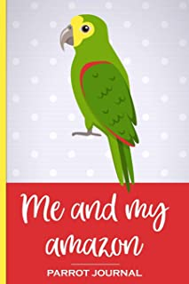 Me and My Amazon Parrot Journal: 100 day journal to record your parrot's daily highlights, training, meals, weight etc plu...