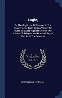 Logic,: Or, the Right Use of Reason, in the Inquiry After Truth with a Variety of Rules to Guard Against Error in the Affa...