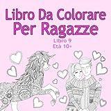 Libro Da Colorare Per Ragazze Libro 9 Età 10+: Belle immagini come animali, unicorni, fate, sirene, principesse, cavalli, gatti e cani per bambini dai 10 anni in su