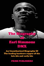 THE BIOGRAPHY OF EARL SIMMONS DMX: An Unauthorized Biography Of The leading hardcore rapper of the late 90s and early 00s
