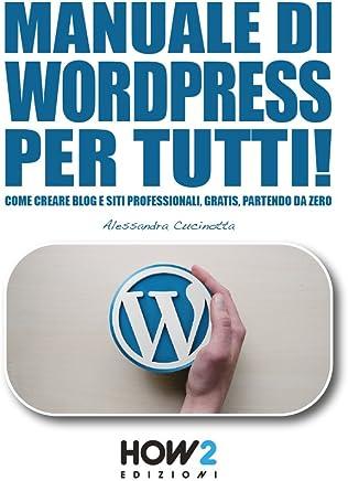 MANUALE DI WORDPRESS PER TUTTI!: Come creare Blog e Siti professionali, gratis, partendo da zero (HOW2 Edizioni Vol. 124)