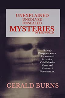 Unexplained, Unsolved, Unsealed Mysteries of the World: Strange Disappearances, Paranormal Activities, Cold Murder Cases, ...