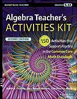 Algebra Teacher's Activities Kit: 150 Activities that Support Algebra in the Common Core Math Standards, Grades 6-12 (J-B Ed: Activities)