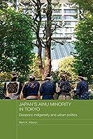 Japan's Ainu Minority in Tokyo: Diasporic Indigeneity and Urban Politics (Japan Anthropology Workshop Series)