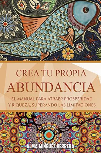 Crea tu propia abundancia: El manual para atraer prosperidad y riqueza, superando las limitaciones (desarrollo personal) (Transformación total)