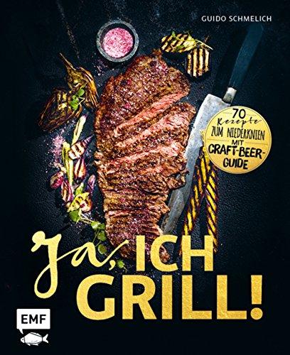 Ja, ich grill!: 70 Rezepte zum Niederknien. Mit Craft-Beer-Guide