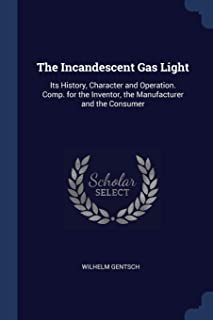 The Incandescent Gas Light: Its History, Character and Operation. Comp. for the Inventor, the Manufacturer and the Consumer