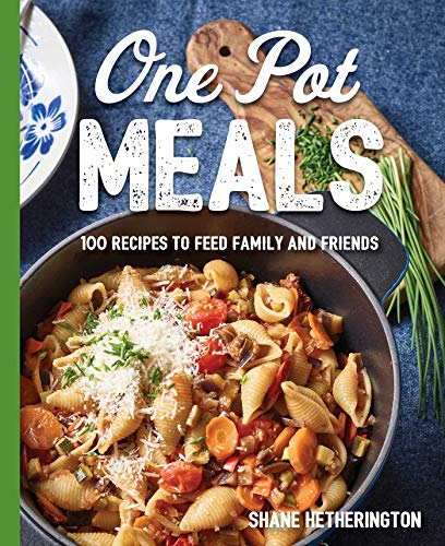 One Pot Meals: Over 100 Recipes to Feed Family and Friends