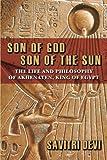 Son of God, Son of the Sun: The Life and Philosophy of Akhenaten, King of Egypt