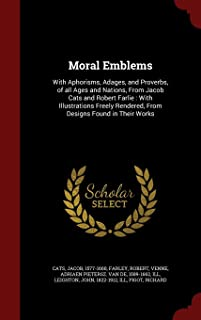 Moral Emblems: With Aphorisms, Adages, and Proverbs, of all Ages and Nations, From Jacob Cats and Robert Farlie : With Illustrations Freely Rendered, From Designs Found in Their Works