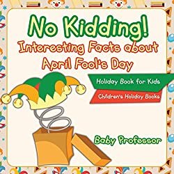 Image: No Kidding! Interesting Facts about April Fool's Day - Holiday Book for Kids | Children's Holiday Books | Kindle Edition | by Baby Professor (Author). Publisher: Baby Professor (March 15, 2017)