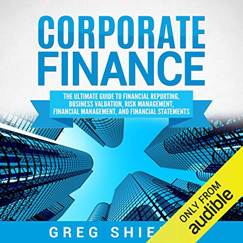 Corporate Finance: The Ultimate Guide to Financial Reporting, Business Valuation, Risk Management, Financial Management, ...
