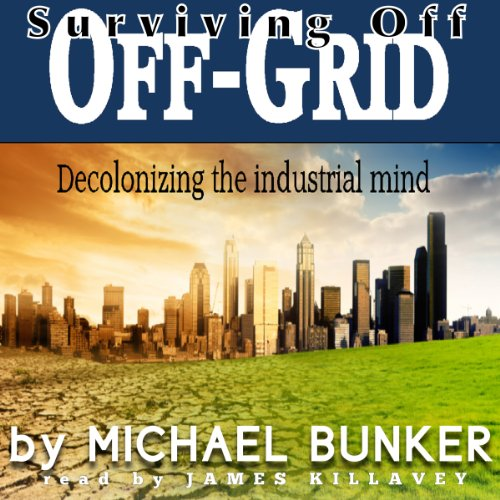 Surviving Off Off-Grid     Decolonizing the Industrial Mind              By:                                                                                                                                 Michael Bunker                               Narrated by:                                                                                                                                 James Killavey                      Length: 14 hrs and 36 mins     1 rating     Overall 2.0