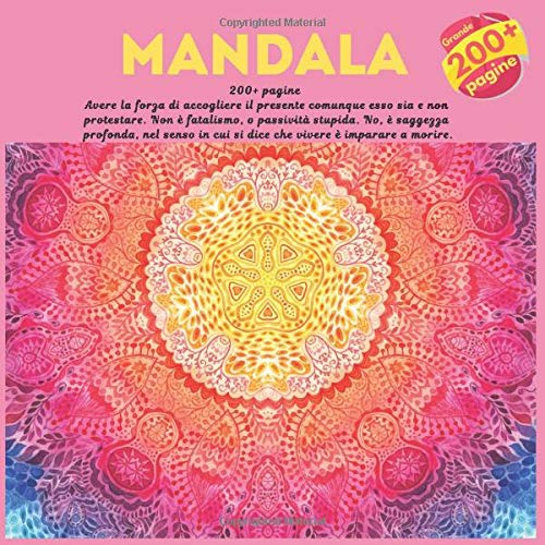 Mandala 200+ pagine - Avere la forza di accogliere il presente comunque esso sia e non protestare. Non è fatalismo, o passività stupida. No, è ... cui si dice che vivere è imparare a morire.