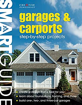 Smart Guide  R   Garages & Carports  Step-by-Step Projects  Creative Homeowner  Concise Construction Manual Shows You How to Design Build and Finish Your Own Garage or Carport from the Ground Up