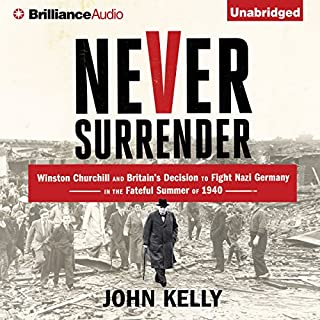 Never Surrender     Winston Churchill and Britain's Decision to Fight Nazi Germany in the Fateful Summer of 1940              By:                                                                                                                                 John Kelly                               Narrated by:                                                                                                                                 Gordon Greenhill                      Length: 10 hrs and 56 mins     2 ratings     Overall 5.0