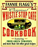 Fannie Flagg s Original Whistle Stop Cafe Cookbook: Featuring : Fried Green Tomatoes, Southern Barbecue, Banana Split Cake, and Many Other Great Recipes