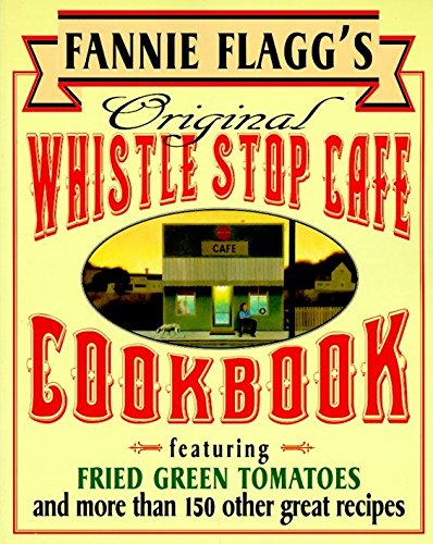 Fannie Flagg's Original Whistle Stop Cafe Cookbook: Featuring : Fried Green Tomatoes, Southern Barbecue, Banana Split Cake, and Many Other Great Rec