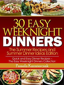 30 Easy Weeknight Dinners – The Summer Recipes and Summer Dinner Ideas Edition (Quick and Easy Dinner Recipes – The Easy Weeknight Dinners Collection Book 2) by [Pamela Kazmierczak]