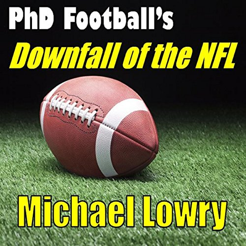 PhD Football's Downfall of the NFL: How Politics, Rule Changes, and Activism are Destroying Pro Football audiobook cover art