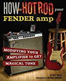 How to Hot Rod Your Fender Amp: Modifying your Amplifier for Magical Tone