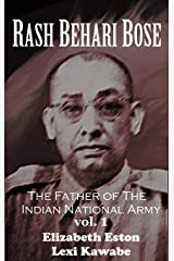 Rash Behari Bose: The Father of the Indian National Army, Vol. 1 Kindle Edition