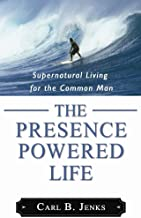 The Presence Powered Life: Supernatural Living for the Common Man