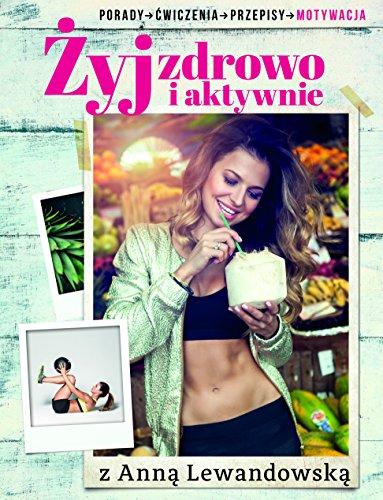 Zyj zdrowo i aktywnie z Anna Lewandowska: Porady, cwiczenia, przepisy, motywacja