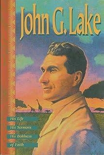 John G. Lake: His Life, His Sermons, His Boldness of Faith