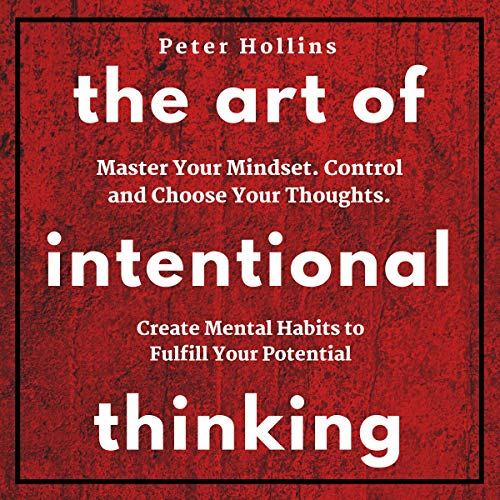 The Art of Intentional Thinking: Master Your Mindset. Control and Choose Your Thoughts. Create Mental Habits to Fulfill Your Potential (Second Edition) audiobook cover art