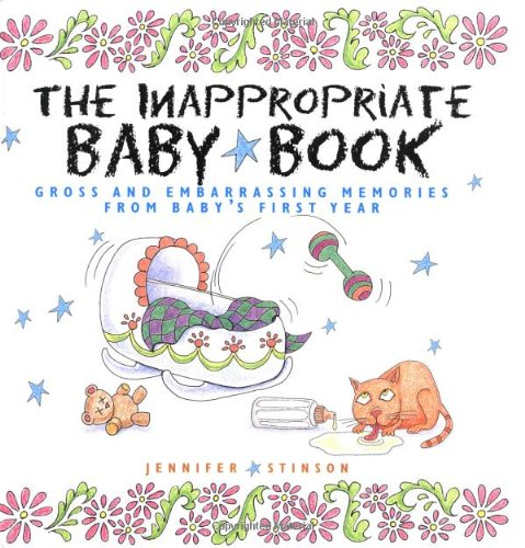 The Inappropriate Baby Book: Gross and Embarrassing Memories from Baby's First...