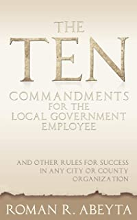 The Ten Commandments for The Local Government Employee: And Other Rules for Success in Any City or County Organization