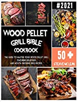 Wood Pellet Grill Bible: The guide to master your wood pellet grill featuring delicious and mouth-watering BBQ recipes.